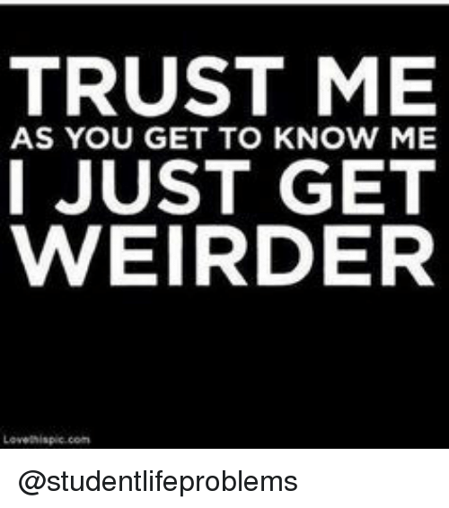 get to know me: TRUST ME  I JUST GET  WEIRDER  AS YOU GET TO KNOW ME @studentlifeproblems