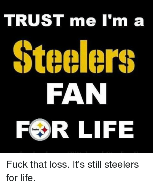 steeler: TRUST me I'm a  Steelers  FAN  FOR LIFE Fuck that loss. It's still steelers for life.
