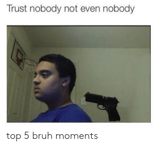 Bruh, Trust Nobody, and Top: Trust nobody not even nobody top 5 bruh moments