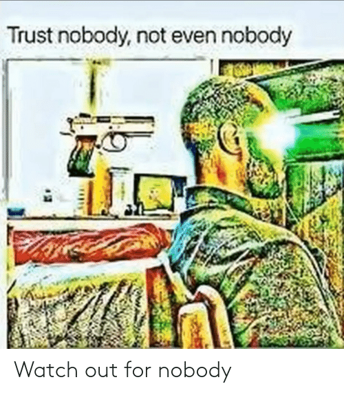 Trust Nobody: Trust nobody, not even nobody Watch out for nobody