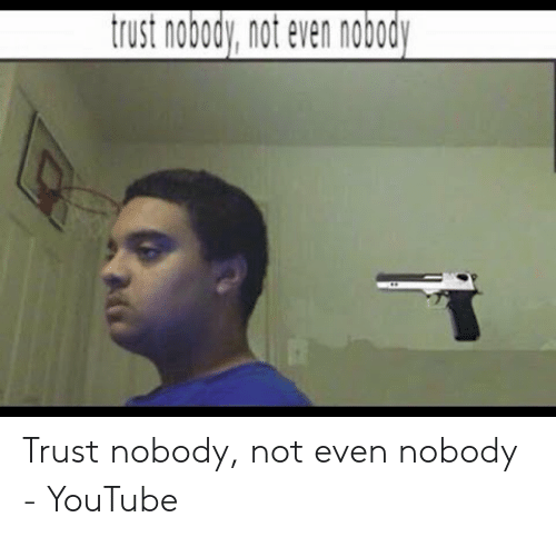 25 Best Memes About Trust Nobody Not Even Yourself Meme Trust Nobody Not Even Yourself Memes The original image was first posted online by twitter user @mohamedkamoul on june 8th, 2014, though the tweet was subsequently removed from his feed shortly after it began to take off on the microblogging platform. trust nobody not even yourself memes
