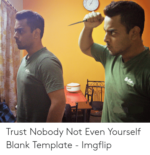 25 Best Memes About Trust Nobody Not Even Yourself Meme Trust Nobody Not Even Yourself Memes Note that android and other mobile operating systems may support fewer fonts unless you install. trust nobody not even yourself memes