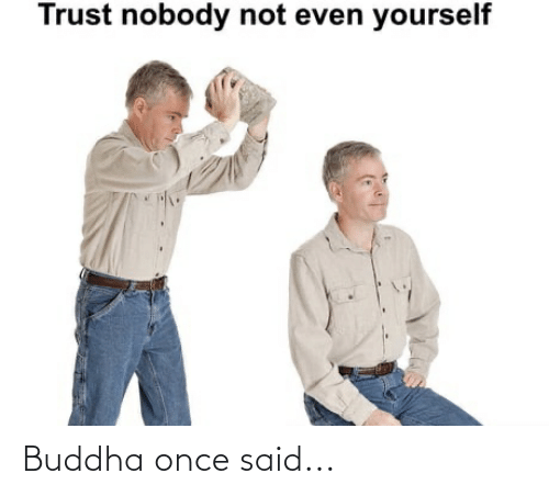 Trust Nobody: Trust nobody not even yourself Buddha once said...