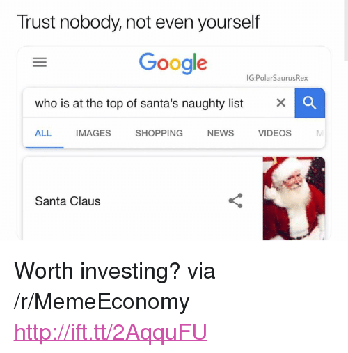 """Trust Nobody: Trust nobody, not even yourself  Google  IG:PolarSaurusRex  who is at the top of santa's naughty list x  ALL IMAGES SHOPPING NEWS VIDEOS  Santa Claus <p>Worth investing? via /r/MemeEconomy <a href=""""http://ift.tt/2AqquFU"""">http://ift.tt/2AqquFU</a></p>"""