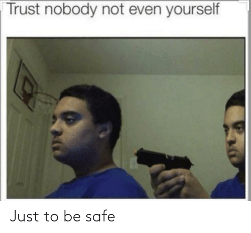 Trust Nobody: Trust nobody not even yourself Just to be safe