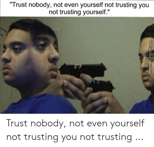 25 Best Memes About Trust Nobody Not Even Yourself Meme Trust Nobody Not Even Yourself Memes Worldwide shippingavailable as standard or express deliverylearn more. trust nobody not even yourself memes