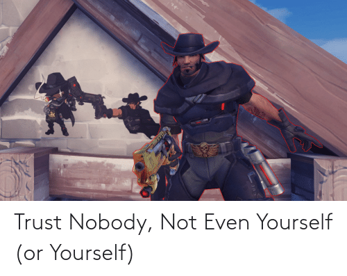 Trust Nobody: Trust Nobody, Not Even Yourself (or Yourself)