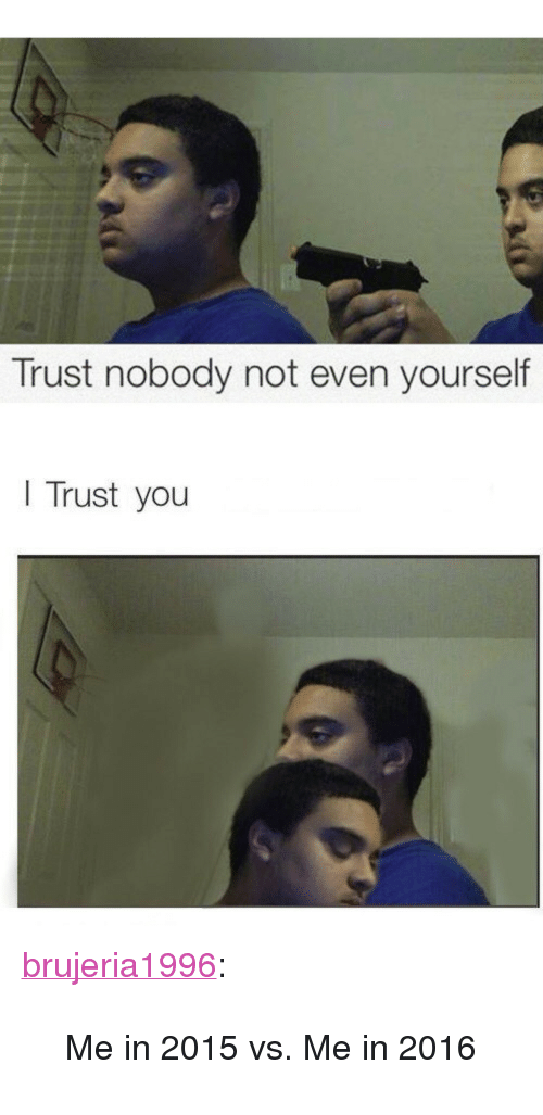 """Trust Nobody: Trust nobody not even yourself     Trust you <p><a href=""""http://brujeria1996.tumblr.com/post/136516439590/me-in-2015-vs-me-in-2016"""" class=""""tumblr_blog"""" target=""""_blank"""">brujeria1996</a>:</p><blockquote><p>Me in 2015 vs. Me in 2016</p></blockquote>"""