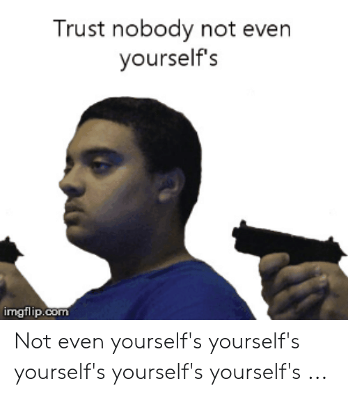 25 Best Memes About Trust Nobody Not Even Yourself Meme Trust Nobody Not Even Yourself Memes If you did not make the meme yourself, do not post it. trust nobody not even yourself memes