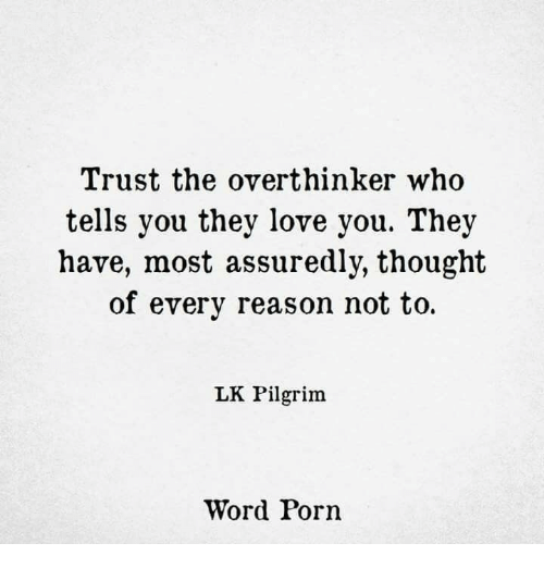 Love, Porn, and Word: Trust the overthinker who  tells you they love you. They  have, most assuredly, thought  of every reason not to  LK Pilgrim  Word Porn