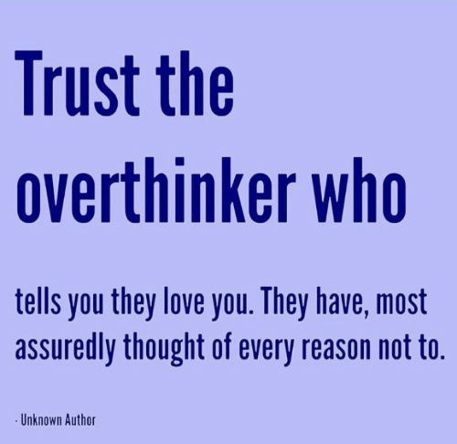 unknown: Trust the  overthinker who  tells you they love you. They have, most  assuredly thought of every reason not to.  Unknown Author