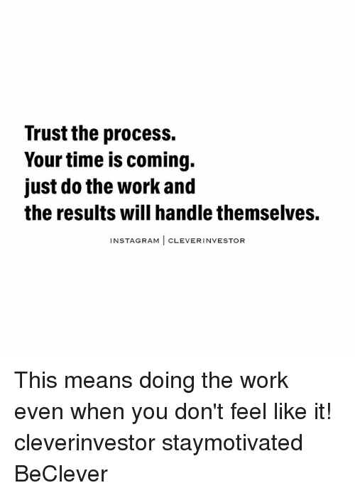 Do The Work: Trust the process.  Your time is coming.  just do the work and  the results will handlethemselves.  NSTAGRAM  I CLEVER INVESTOR This means doing the work even when you don't feel like it! cleverinvestor staymotivated BeClever