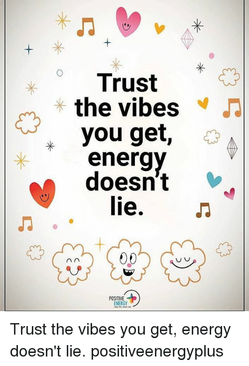 The Vibe: Trust  the vibes  you get  doesn't  M lie.  An  POSITIVE  ENERGY Trust the vibes you get, energy doesn't lie. positiveenergyplus