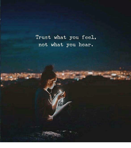 You, What, and Trust: Trust what you feel,  not what you hear.