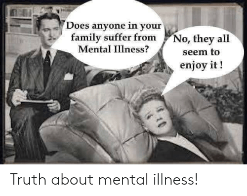 Illness: Truth about mental illness!