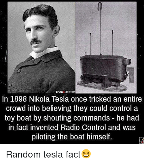 Nikola Tesla: Truth Free.com  In 1898 Nikola Tesla once tricked an entire  crowd into believing they could control a  toy boat by shouting commands he had  in fact invented Radio Control and was  piloting the boat himself. Random tesla fact😆