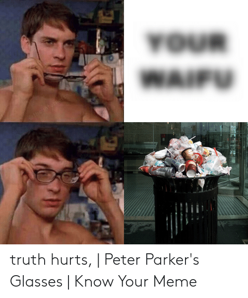Truth Hurts Peter Parkers Glasses Know Your Meme Meme