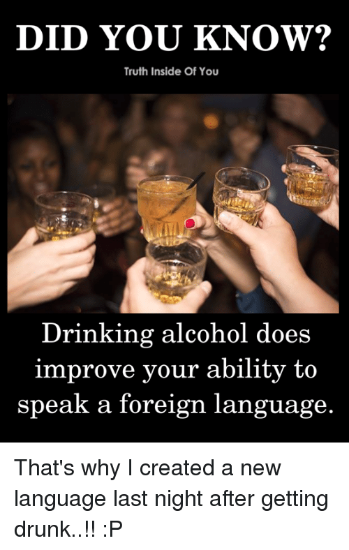 Getting Drunk: Truth Inside Of You  Drinking alcohol does  improve your ability to  speak a foreign language. That's why I created a new language last night after getting drunk..!! :P