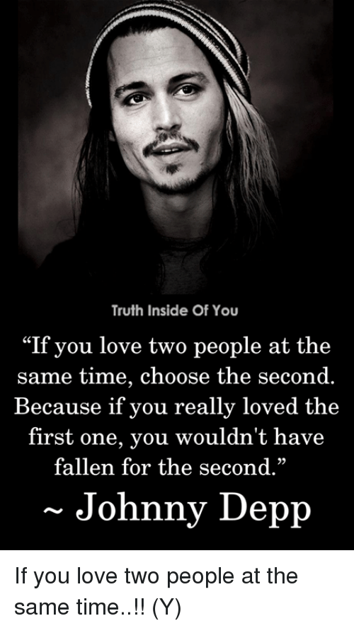 "Johnny Depp, Love, and Memes: Truth Inside Of You  ""If you love two people at the  same time, choose the second.  Because if you really loved the  first one, you wouldn't have  fallen for the second.""  29  Johnny Depp If you love two people at the same time..!! (Y)"