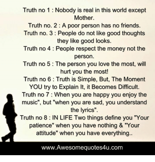 "Definately: Truth no 1 Nobody is real in this world except  Mother.  Truth no. 2 A poor person has no friends.  Truth no. 3 People do not like good thoughts  they like good looks.  Truth no 4 People respect the money not the  person  Truth no 5 The person you love the most, will  hurt you the most!  Truth no 6 Truth is Simple, But, The Moment  YOU try to Explain lt, it Becomes Difficult.  Truth no 7 When you are happy you enjoy the  music"", but ""when you are sad, you understand  the lyrics"".  Truth no 8 IN LIFE Two things define you ""Your  patience"" when you have nothing & ""Your  attitude"" when you have everything.  www.Awesomequotes4u.com"