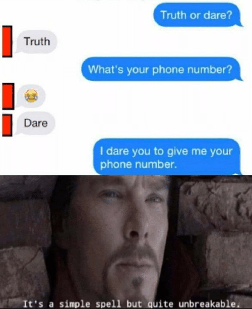 Phone Number: Truth or dare?  Truth  What's your phone number?  Dare  I dare you to give me your  phone number.  It's a simple spell but quite unbreakable.