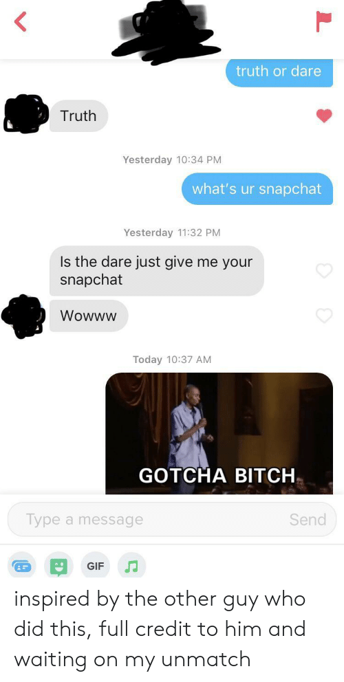 Gif, Snapchat, and Today: truth or dare  Truth  Yesterday 10:34 PM  what's ur snapchat  Yesterday 11:32 PM  Is the dare just give me your  snapchat  Wowww  Today 10:37 AM  GOTCHA BITCH  Type a message  Send  GIF inspired by the other guy who did this, full credit to him and waiting on my unmatch