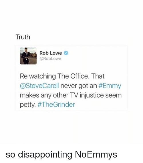 rob lowe: Truth  Rob Lowe  RobLowe  Re watching The Office. That  @SteveCarell never got an  #Emmy  makes any other TV injustice seem  petty  so disappointing NoEmmys