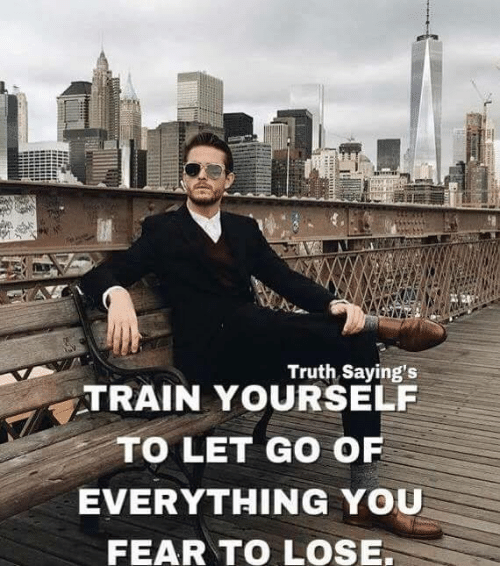 Train, Fear, and Truth: Truth Saying's  TRAIN YOURSELF  TO LET GO O  EVERYTHING YOU  FEAR TO LOSE