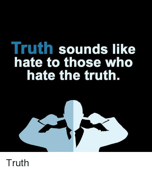 Thoses: Truth sounds like  nate to those who  hate the truth. Truth