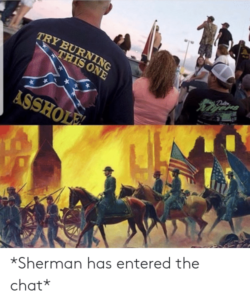 Chat, Sherman, and Asshole: TRY BURNING  THIS ONE  ASSHOLE *Sherman has entered the chat*
