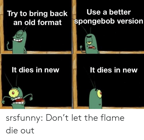 SpongeBob, Tumblr, and Blog: Try to bring back  Use a better  an old  format spongebob version  It dies in new  It dies in new srsfunny:  Don't let the flame die out