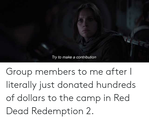 Red Dead Redemption, Red Dead, and Red: Try to make a contribution Group members to me after I literally just donated hundreds of dollars to the camp in Red Dead Redemption 2.