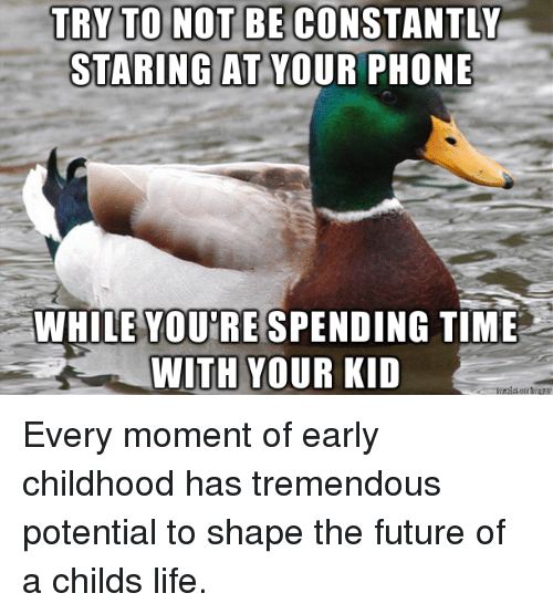 Future, Life, and Phone: TRY TO NOT BE CONSTANTLY  STARING AT YOUR PHONE  WHILE YOU'RE SPENDING TIME  WITH YOUR KID Every moment of early childhood has tremendous potential to shape the future of a childs life.