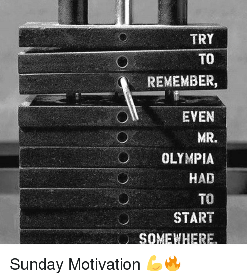 olympia: TRY  TO  REMEMBER,  EVEN  MR.  OLYMPIA  HAD  TO  START Sunday Motivation 💪🔥