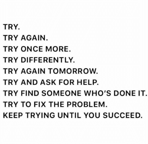 succeed: TRY  TRY AGAIN.  TRY ONCE MORE  TRY DIFFERENT LY.  TRY AGAIN TOMORROW  TRY AND ASK FOR HELP.  TRY FIND SOMEONE WHO'S DONE IT  TRY TO FIX THE PROBLEM  KEEP TRYING UNTIL YOU SUCCEED.