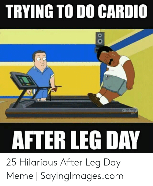 Leg Day Meme: TRYING TO DO CARDIO  Global  AFTER LEG DAY 25 Hilarious After Leg Day Meme | SayingImages.com