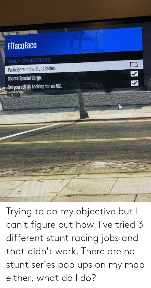 Trying To Do: Trying to do my objective but I can't figure out how. I've tried 3 different stunt racing jobs and that didn't work. There are no stunt series pop ups on my map either, what do I do?