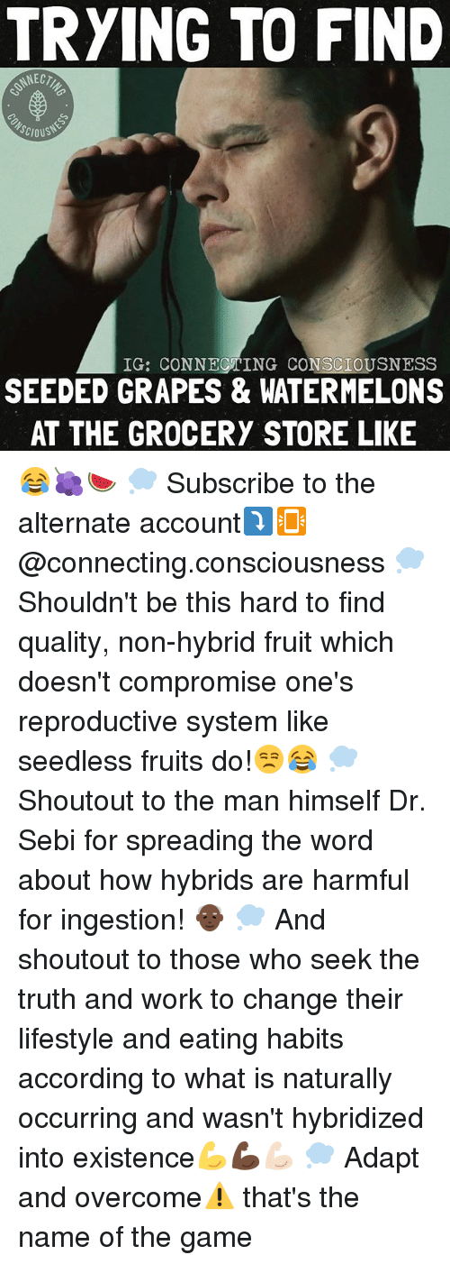 nec: TRYING TO FIND  NEC  SCIOUS  IG: CONNECTING CONSCIOUSNESS  SEEDED GRAPES & WATERMELONS  AT THE GROCERY STORE LIKE 😂🍇🍉 💭 Subscribe to the alternate account⤵️📳 @connecting.consciousness 💭 Shouldn't be this hard to find quality, non-hybrid fruit which doesn't compromise one's reproductive system like seedless fruits do!😒😂 💭 Shoutout to the man himself Dr. Sebi for spreading the word about how hybrids are harmful for ingestion! 👴🏿 💭 And shoutout to those who seek the truth and work to change their lifestyle and eating habits according to what is naturally occurring and wasn't hybridized into existence💪💪🏿💪🏻 💭 Adapt and overcome⚠️ that's the name of the game