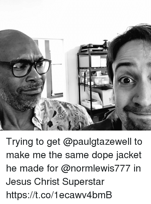 Dope, Jesus, and Memes: Trying to get @paulgtazewell to make me the same dope jacket he made for @normlewis777 in Jesus Christ Superstar https://t.co/1ecawv4bmB