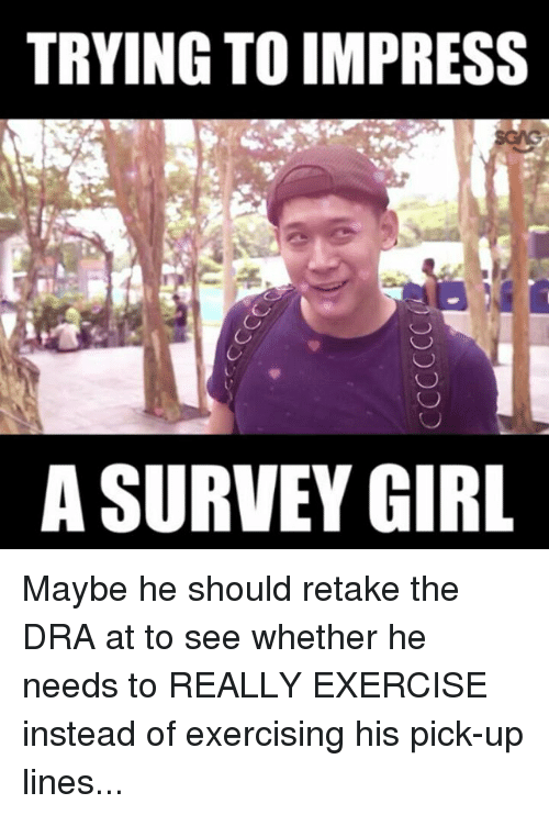 Pick Up Lines: TRYING TO IMPRESS  A SURVEY GIRL Maybe he should retake the DRA at <link in bio> to see whether he needs to REALLY EXERCISE instead of exercising his pick-up lines...