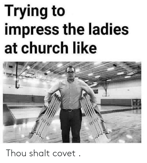 Church, Like, and Covet: Trying to  impress the ladies  at church like Thou shalt covet .