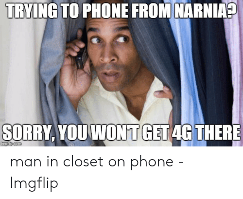 Phone, Sorry, and Narnia: TRYING TO PHONE FROM NARNIA?  GET  SORRY, YOU WON'T  4G THERE man in closet on phone - Imgflip