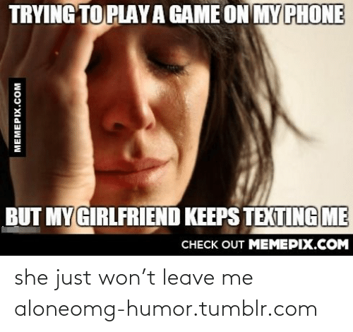 Play A Game: TRYING TO PLAY A GAME ON MY PHONE  BUT MY GIRLFRIEND KEEPS TEXTING ME  CHECK OUT MEMEPIX.COM  MEMEPIX.COM she just won't leave me aloneomg-humor.tumblr.com