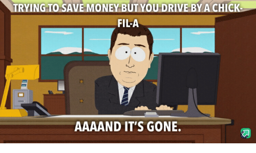 Aaaand Its Gone: TRYING TO-SAVE-MONEY BUTYOUDRIVEBY A CHICK  FIL-A  AAAAND IT'S GONE.