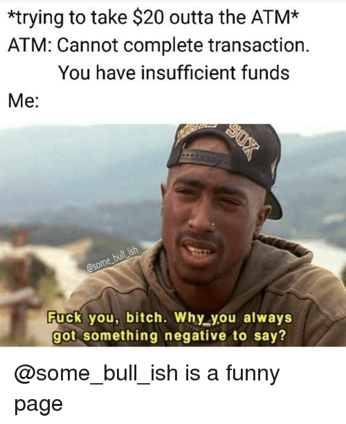 Funny, Dank Memes, and Outta: *trying to take $20 outta the ATM*  ATM: Cannot complete transaction.  You have insufficient funds  Me:  some  Fuck you, bitch. Why you always  got something negative to say? @some_bull_ish is a funny page