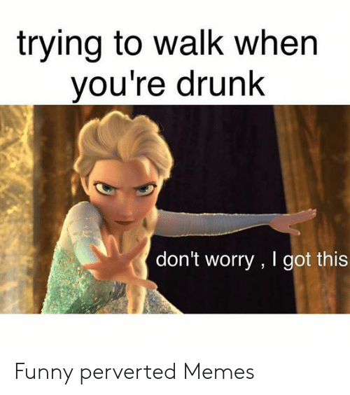 Funny Perverted Memes: trying to walk when  you're drunk  don't worry , I got this Funny perverted Memes