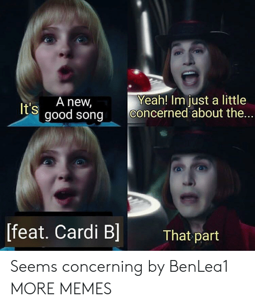 Dank, Memes, and Target: t's A new,  good song Concerned about the  Yeah! Im just a little  [feat. Cardi B]  That part Seems concerning by BenLea1 MORE MEMES
