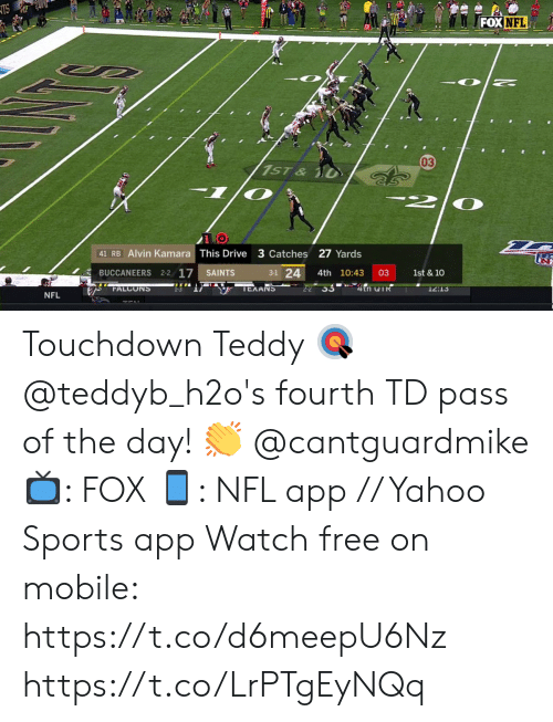 Memes, Nfl, and New Orleans Saints: TS  FOX NFL  03  1ST&  1/0  41 RB Alvin Kamara This Drive 3 Catches 27 Yards  3-1 24  BUCCANEERS 2-2 17  03  1st & 10  SAINTS  4th 10:43  22 33 4tn TR  TEXANS  FALCONS  12:13  NFL Touchdown Teddy 🎯  @teddyb_h2o's fourth TD pass of the day! 👏 @cantguardmike   📺: FOX 📱: NFL app // Yahoo Sports app Watch free on mobile: https://t.co/d6meepU6Nz https://t.co/LrPTgEyNQq