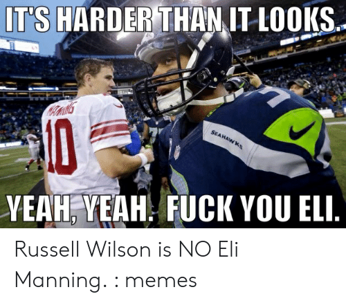 Eli Manning Memes: T'S HARDER THANIT LOOK.  YEAH;YEAH. FUCK YOU ELE Russell Wilson is NO Eli Manning. : memes