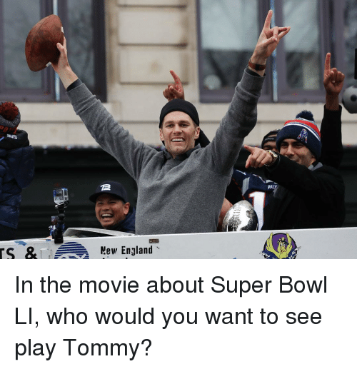 Super Bowl Li: TS & Mew England  PALP In the movie about Super Bowl LI, who would you want to see play Tommy?